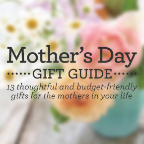 Mother's Day Gift Guide: 13 thoughtful and budget-firendly gifts for all the moms your know